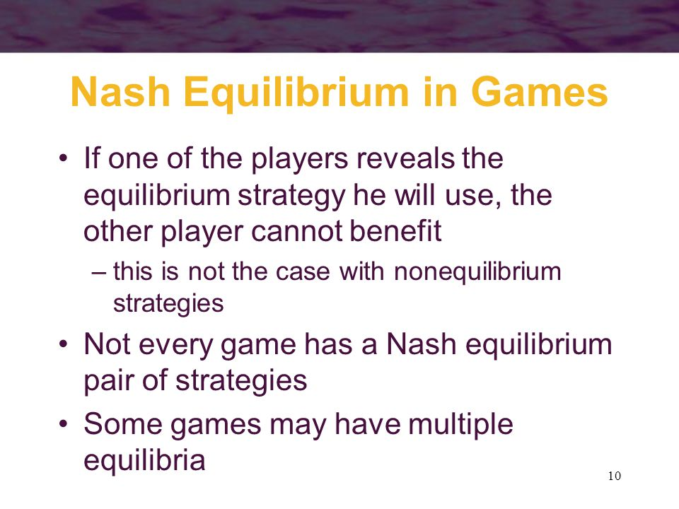 10 Nash Equilibrium in Games If one of the players reveals the equilibrium strategy he will use, the other player cannot benefit –this is not the case