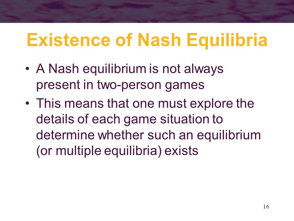 16 Existence of Nash Equilibria A Nash equilibrium is not always present in two-person games This means that one must explore the details of each game