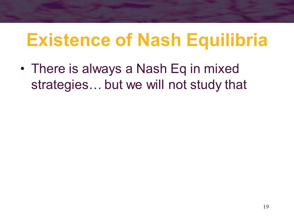 19 Existence of Nash Equilibria There is always a Nash Eq in mixed strategies… but we will not study that