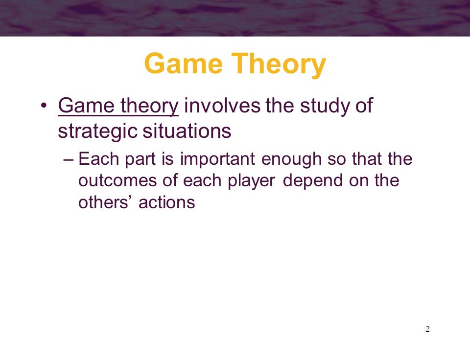 2 Game Theory Game theory involves the study of strategic situations –Each part is important enough so that the outcomes of each player depend on the