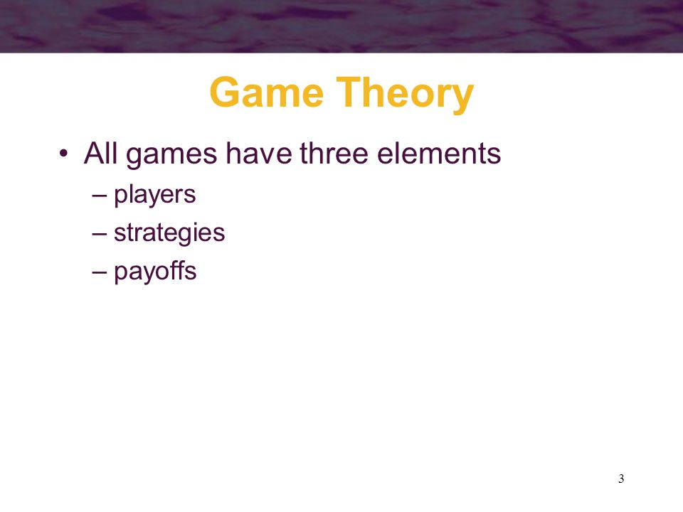 3 Game Theory All games have three elements –players –strategies –payoffs