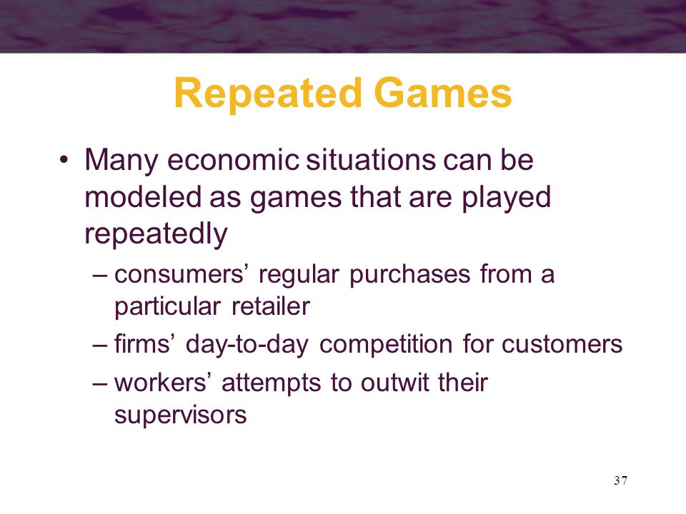 37 Repeated Games Many economic situations can be modeled as games that are played repeatedly –consumers' regular purchases from a particular retailer