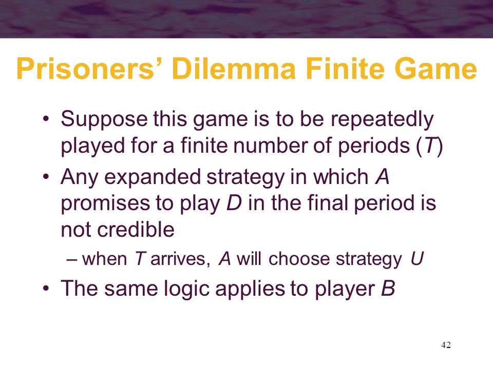 42 Prisoners' Dilemma Finite Game Suppose this game is to be repeatedly played for a finite number of periods (T) Any expanded strategy in which A pro