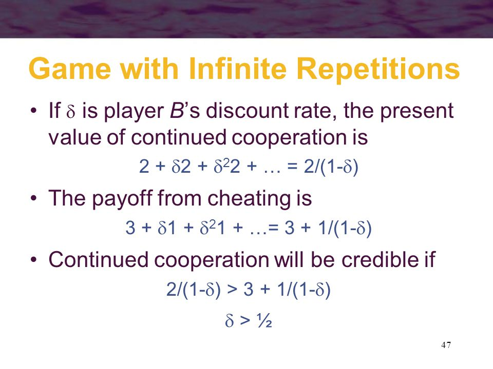 47 Game with Infinite Repetitions If  is player B's discount rate, the present value of continued cooperation is 2 +  2 +  2 2 + … = 2/(1-  ) The