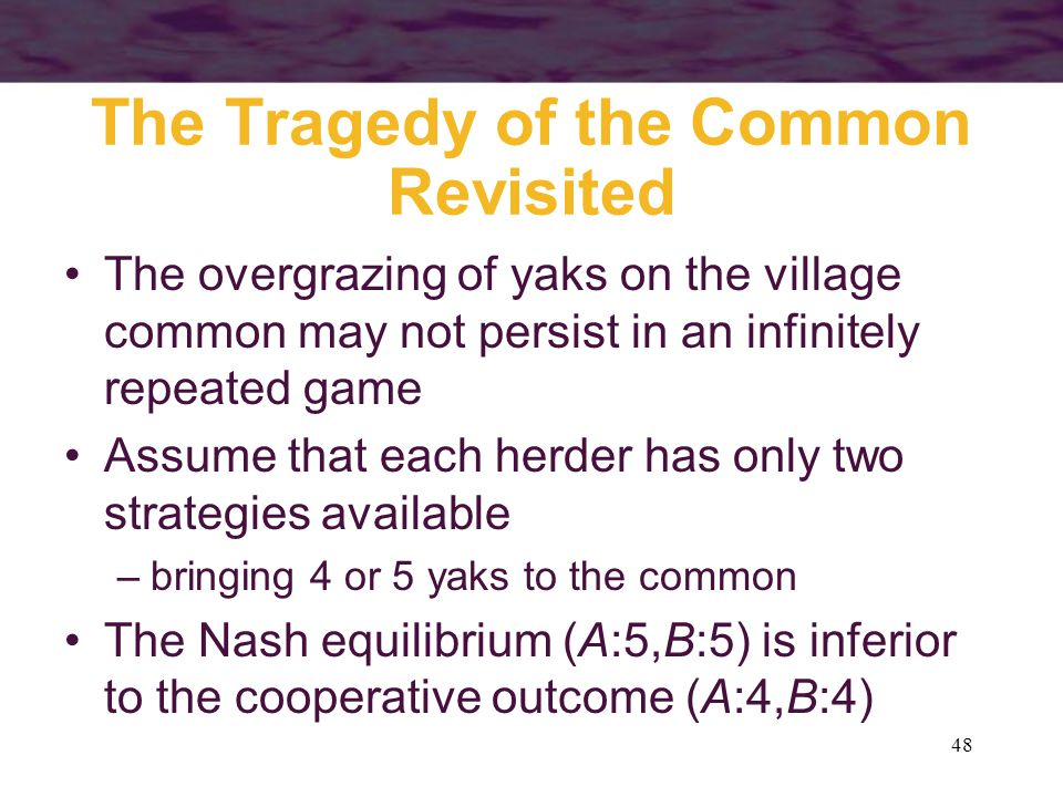 48 The Tragedy of the Common Revisited The overgrazing of yaks on the village common may not persist in an infinitely repeated game Assume that each h