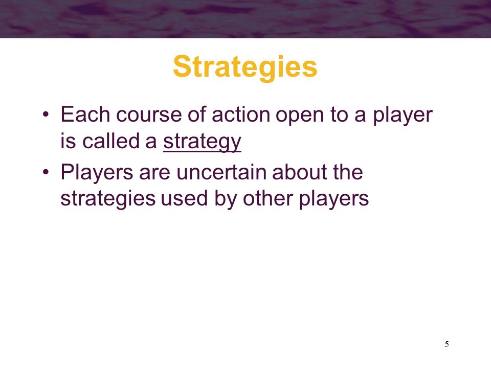 5 Strategies Each course of action open to a player is called a strategy Players are uncertain about the strategies used by other players