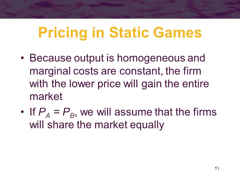 51 Pricing in Static Games Because output is homogeneous and marginal costs are constant, the firm with the lower price will gain the entire market If