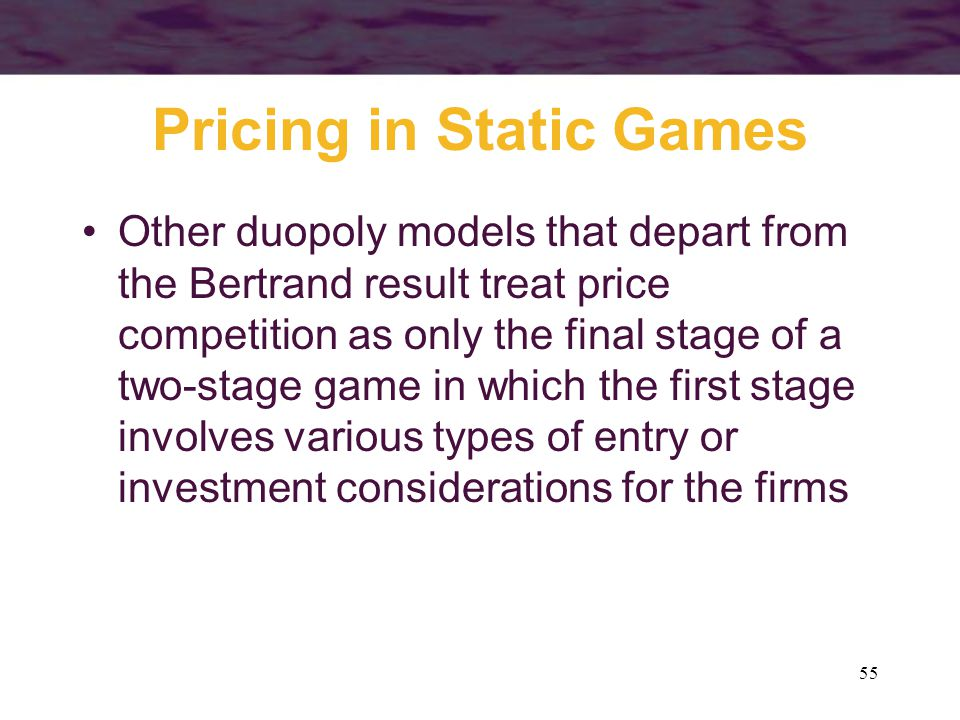 55 Pricing in Static Games Other duopoly models that depart from the Bertrand result treat price competition as only the final stage of a two-stage ga