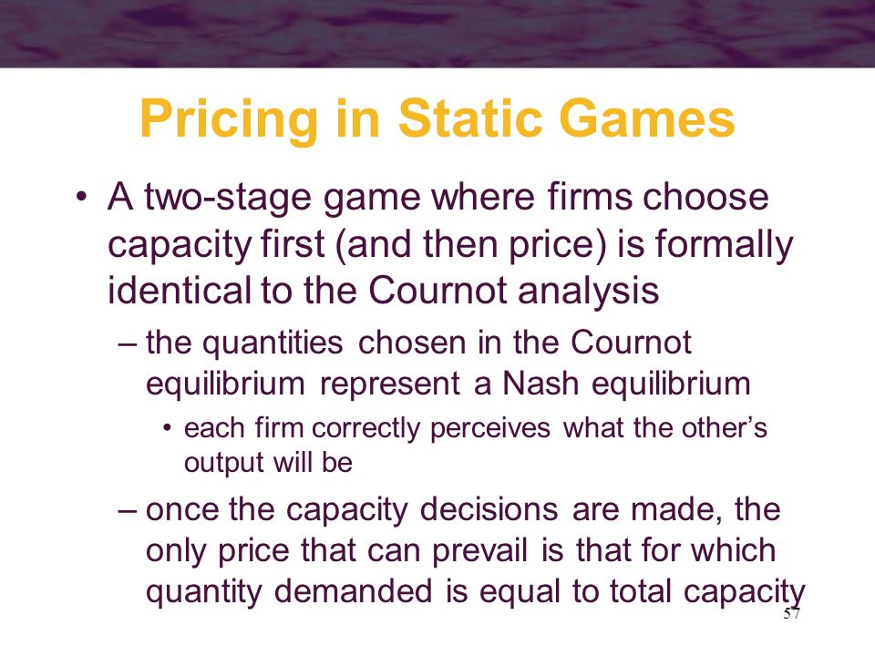 57 Pricing in Static Games A two-stage game where firms choose capacity first (and then price) is formally identical to the Cournot analysis –the quan