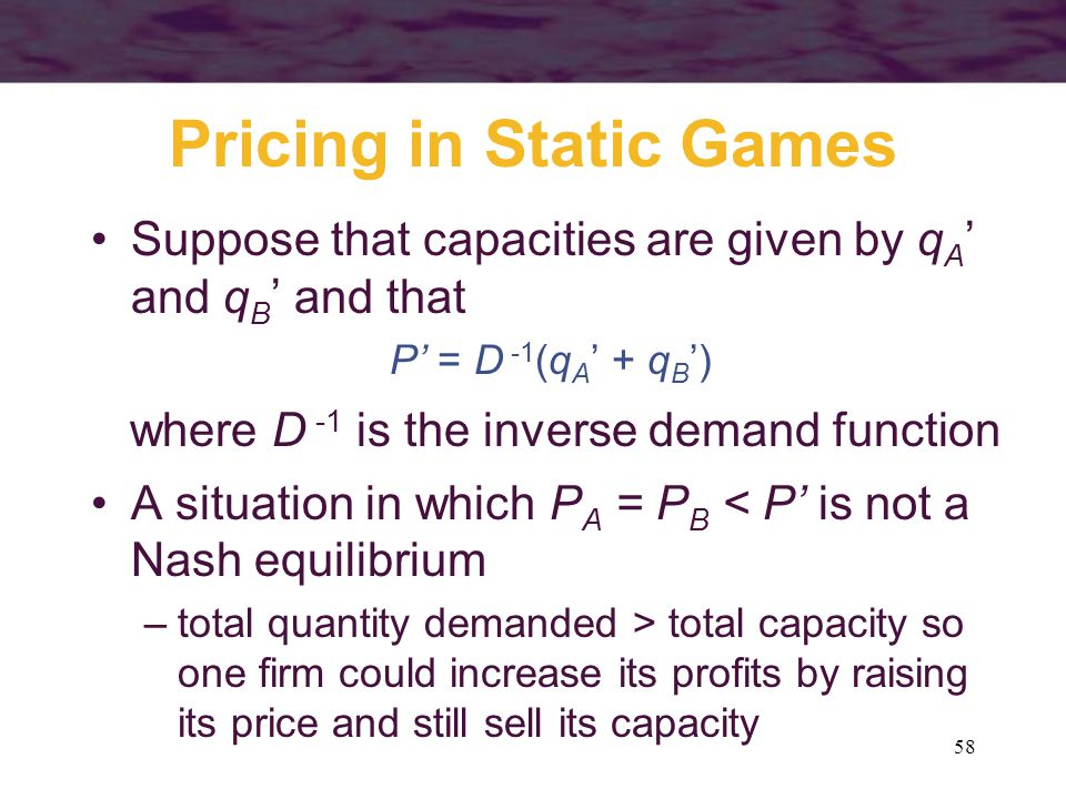 58 Pricing in Static Games Suppose that capacities are given by q A ' and q B ' and that P' = D -1 (q A ' + q B ') where D -1 is the inverse demand fu