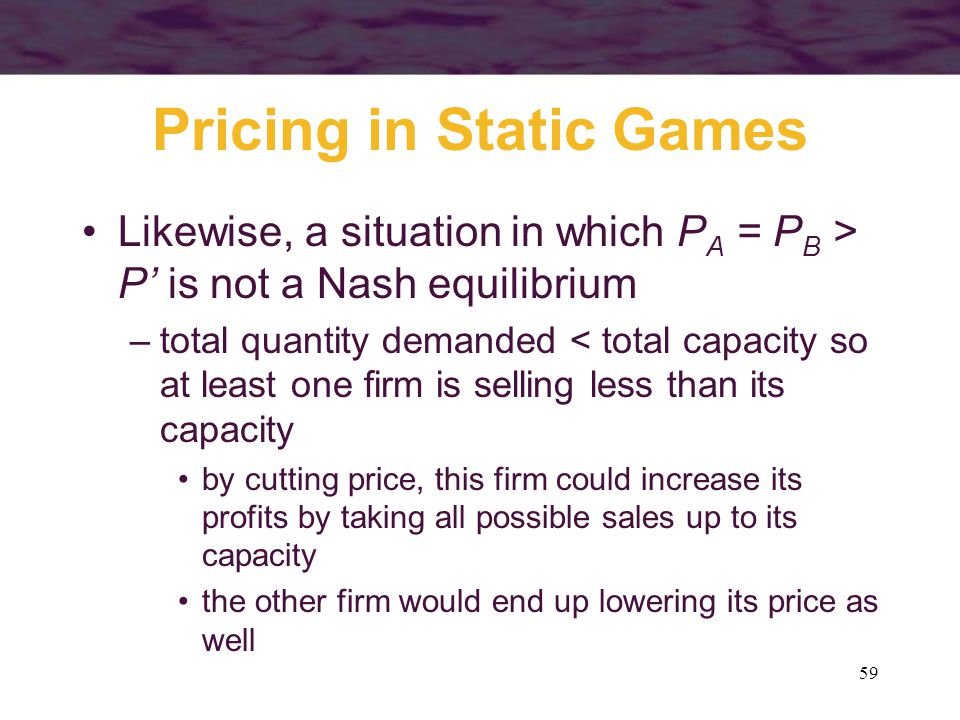 59 Pricing in Static Games Likewise, a situation in which P A = P B > P' is not a Nash equilibrium –total quantity demanded < total capacity so at lea