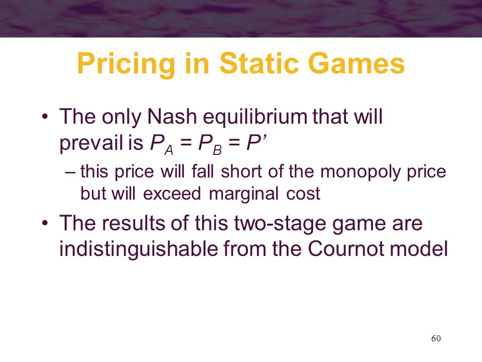 60 Pricing in Static Games The only Nash equilibrium that will prevail is P A = P B = P' –this price will fall short of the monopoly price but will ex