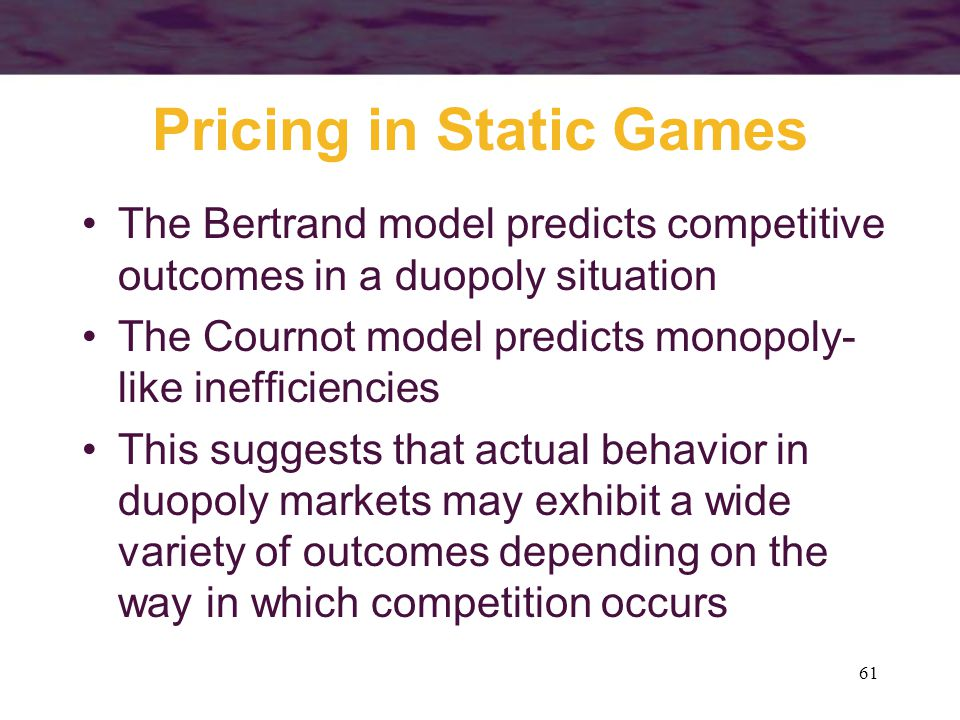 61 Pricing in Static Games The Bertrand model predicts competitive outcomes in a duopoly situation The Cournot model predicts monopoly- like inefficie