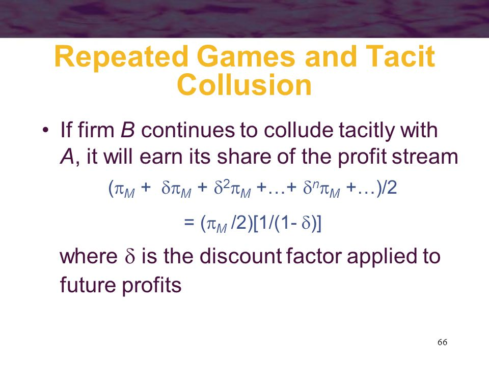 66 Repeated Games and Tacit Collusion If firm B continues to collude tacitly with A, it will earn its share of the profit stream (  M +  M +  2 