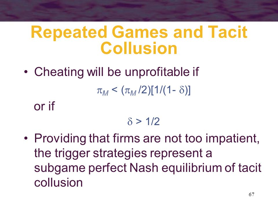 67 Repeated Games and Tacit Collusion Cheating will be unprofitable if  M < (  M /2)[1/(1-  )] or if  > 1/2 Providing that firms are not too impat