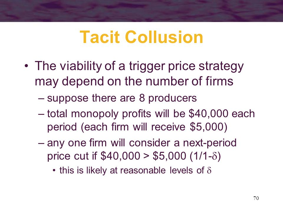 70 Tacit Collusion The viability of a trigger price strategy may depend on the number of firms –suppose there are 8 producers –total monopoly profits