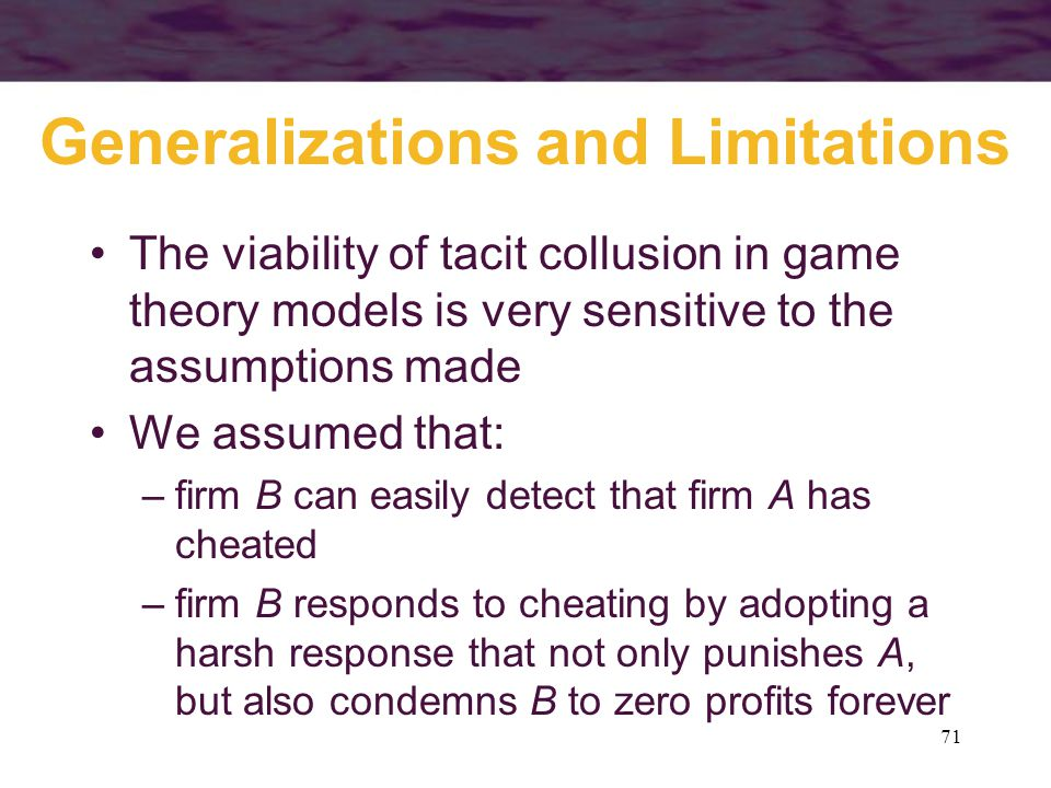 71 Generalizations and Limitations The viability of tacit collusion in game theory models is very sensitive to the assumptions made We assumed that: –