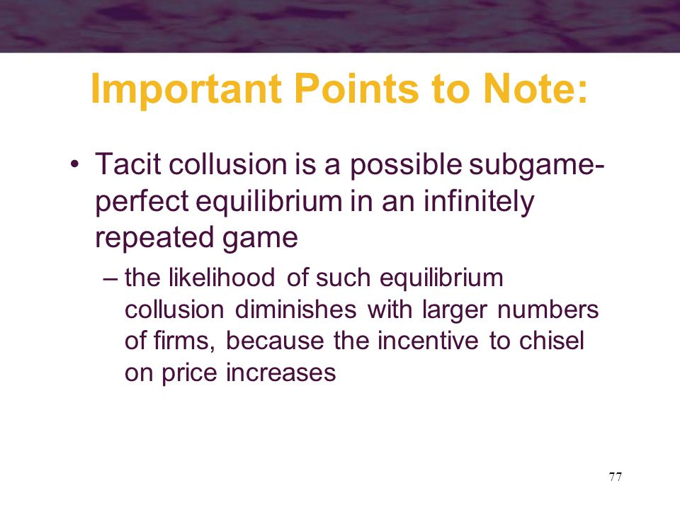 77 Important Points to Note: Tacit collusion is a possible subgame- perfect equilibrium in an infinitely repeated game –the likelihood of such equilib