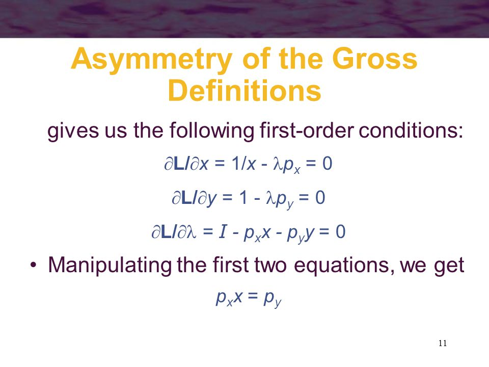 11 Asymmetry of the Gross Definitions gives us the following first-order conditions:  L/  x = 1/x - p x = 0  L/  y = 1 - p y = 0  L/  = I - p x