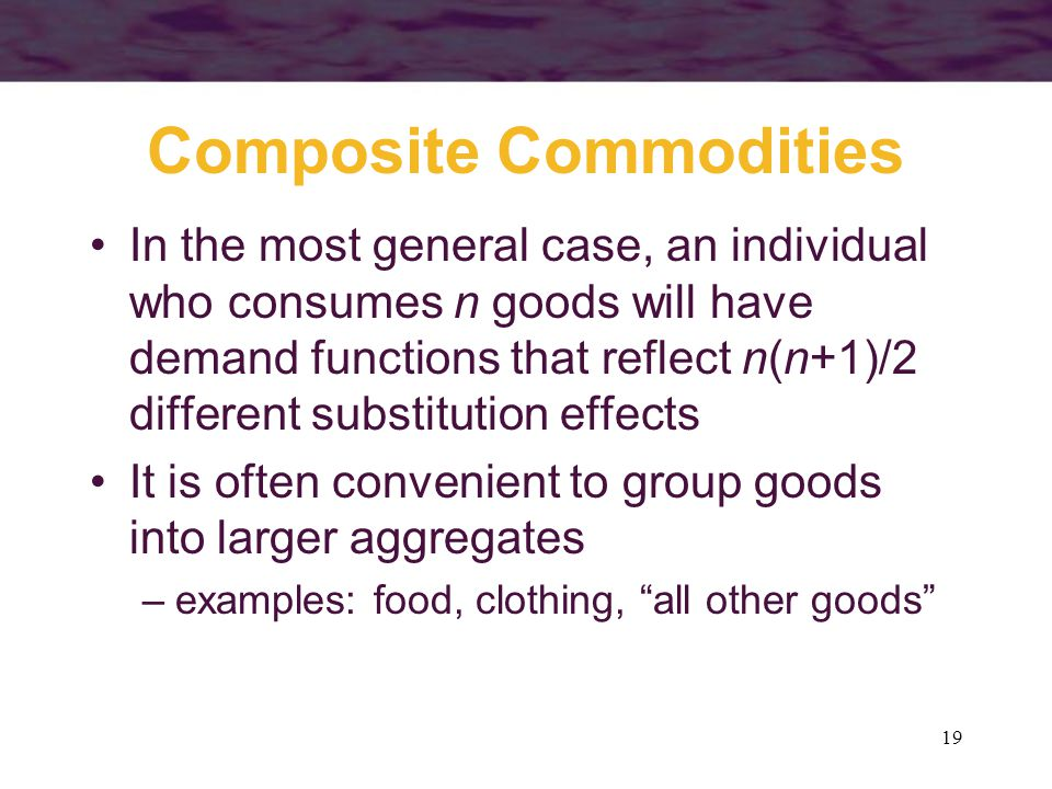 19 Composite Commodities In the most general case, an individual who consumes n goods will have demand functions that reflect n(n+1)/2 different subst