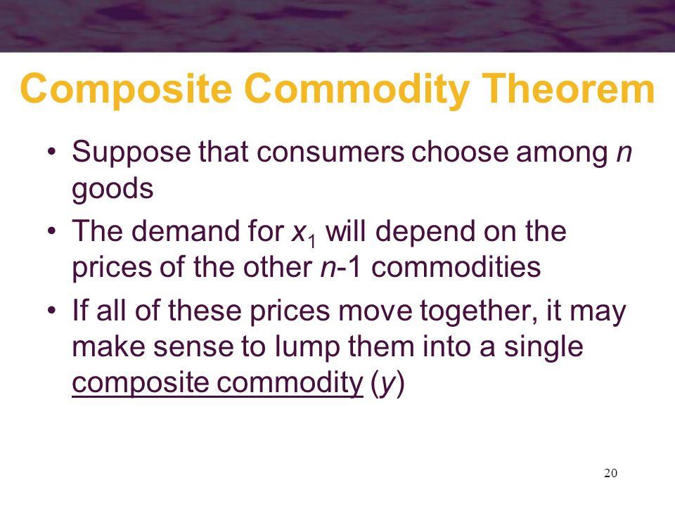 20 Composite Commodity Theorem Suppose that consumers choose among n goods The demand for x 1 will depend on the prices of the other n-1 commodities I
