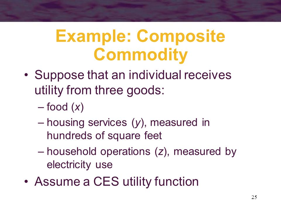25 Example: Composite Commodity Suppose that an individual receives utility from three goods: –food (x) –housing services (y), measured in hundreds of