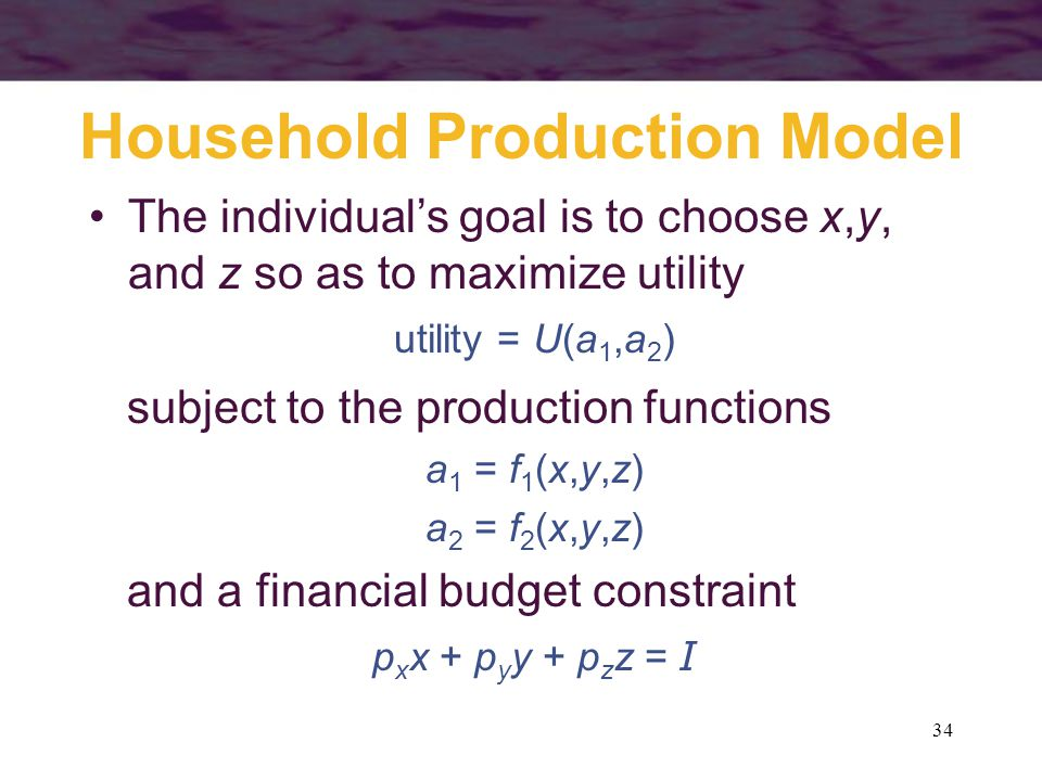34 Household Production Model The individual's goal is to choose x,y, and z so as to maximize utility utility = U(a 1,a 2 ) subject to the production