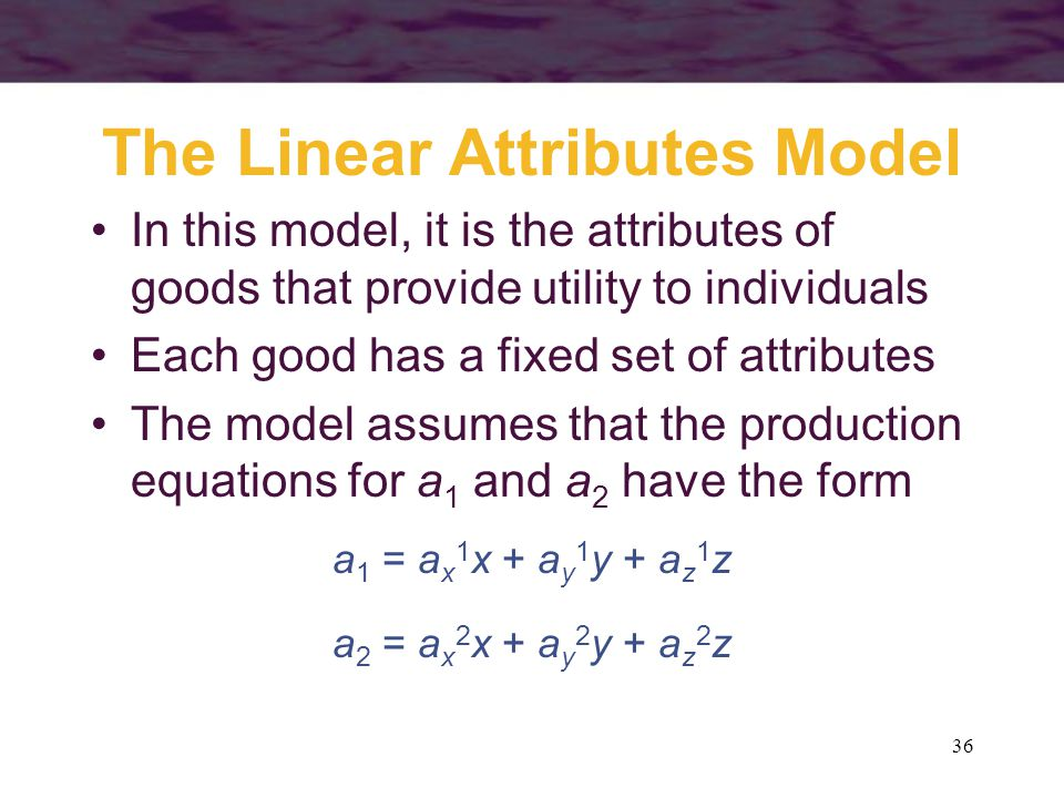 36 The Linear Attributes Model In this model, it is the attributes of goods that provide utility to individuals Each good has a fixed set of attribute