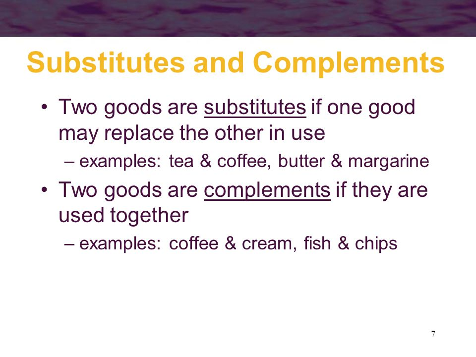 7 Substitutes and Complements Two goods are substitutes if one good may replace the other in use –examples: tea & coffee, butter & margarine Two goods