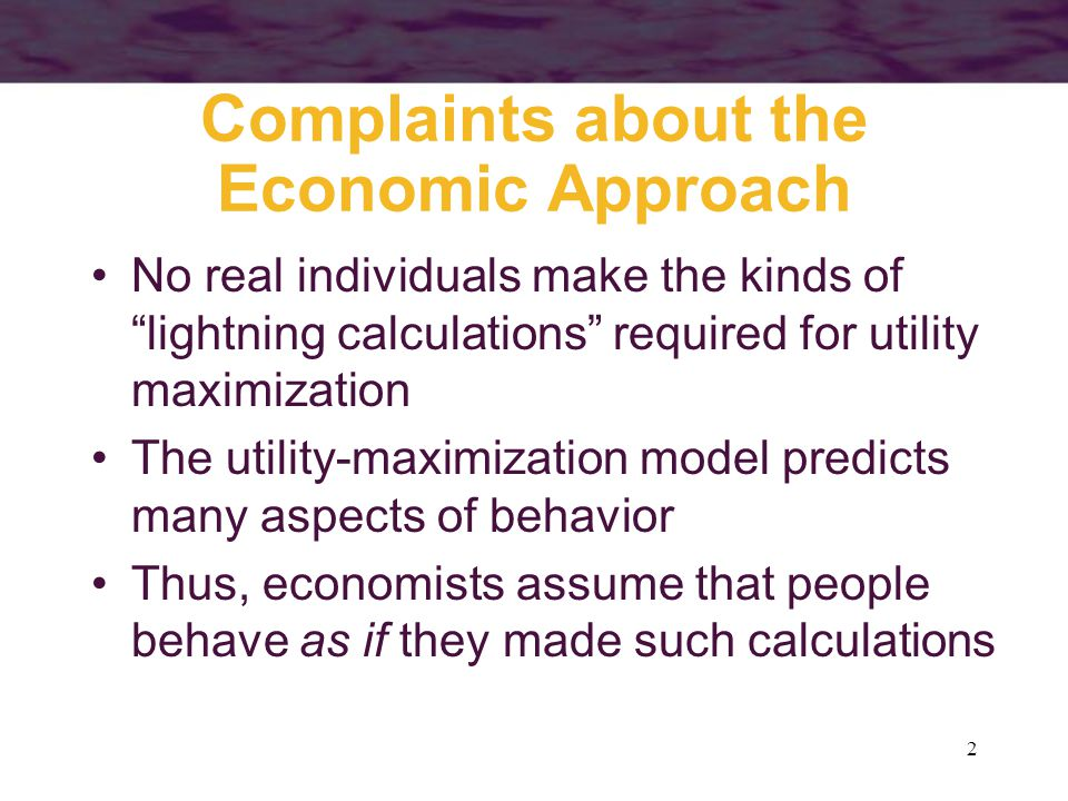 """2 Complaints about the Economic Approach No real individuals make the kinds of """"lightning calculations"""" required for utility maximization The utility-"""