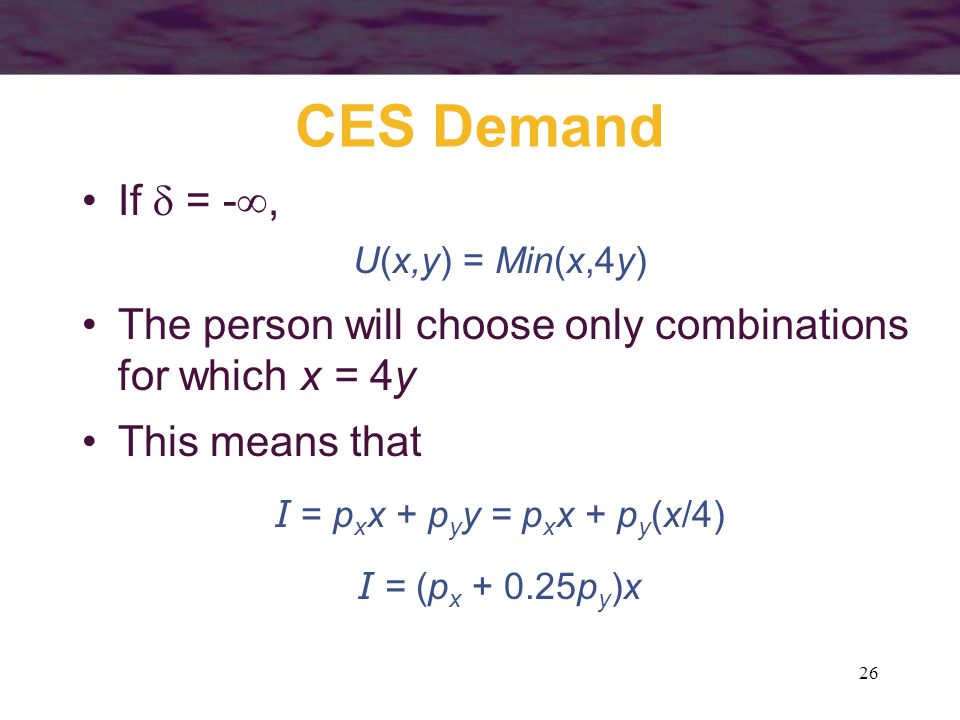 26 CES Demand If  = - , U(x,y) = Min(x,4y) The person will choose only combinations for which x = 4y This means that I = p x x + p y y = p x x + p y