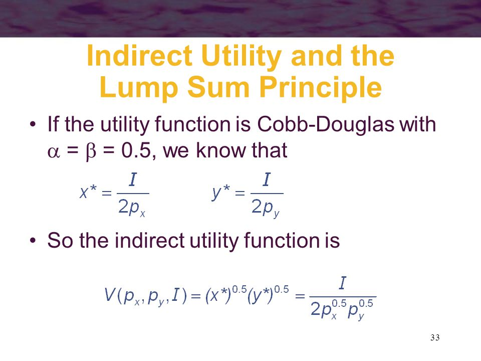 33 Indirect Utility and the Lump Sum Principle If the utility function is Cobb-Douglas with  =  = 0.5, we know that So the indirect utility function