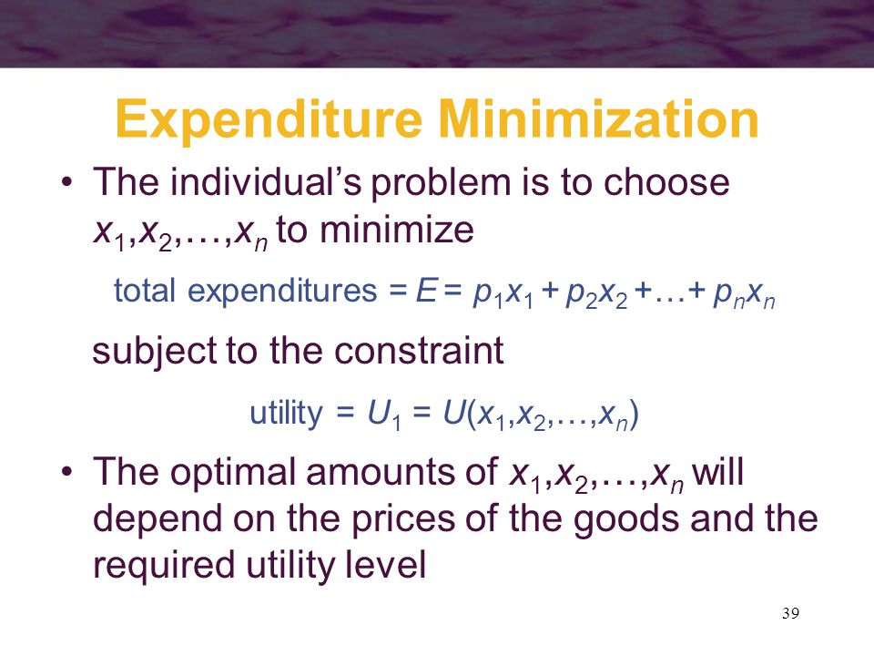 39 Expenditure Minimization The individual's problem is to choose x 1,x 2,…,x n to minimize total expenditures = E = p 1 x 1 + p 2 x 2 +…+ p n x n sub