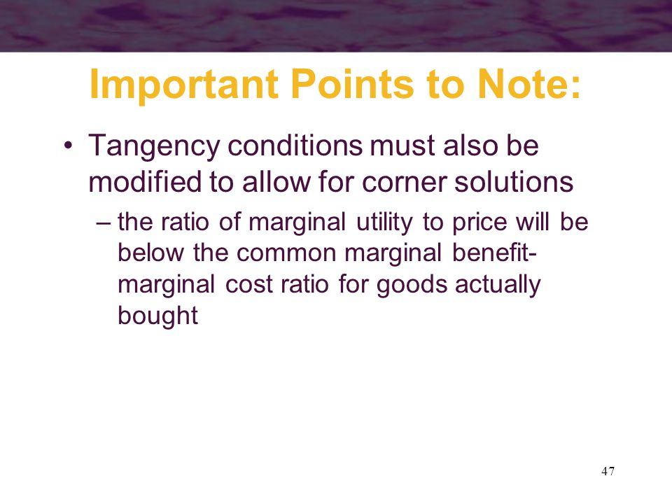 47 Important Points to Note: Tangency conditions must also be modified to allow for corner solutions –the ratio of marginal utility to price will be b