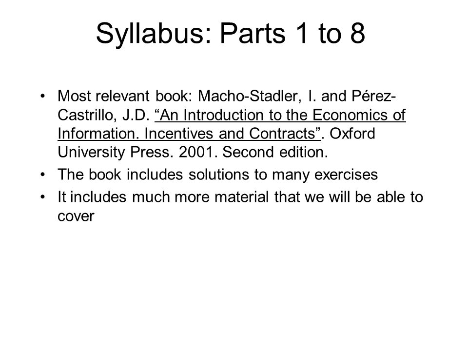 """Syllabus: Parts 1 to 8 Most relevant book: Macho-Stadler, I. and Pérez- Castrillo, J.D. """"An Introduction to the Economics of Information. Incentives a"""