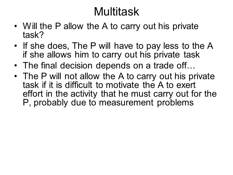 Multitask Will the P allow the A to carry out his private task? If she does, The P will have to pay less to the A if she allows him to carry out his p