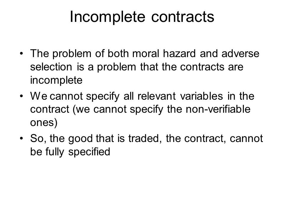 Incomplete contracts The problem of both moral hazard and adverse selection is a problem that the contracts are incomplete We cannot specify all relev