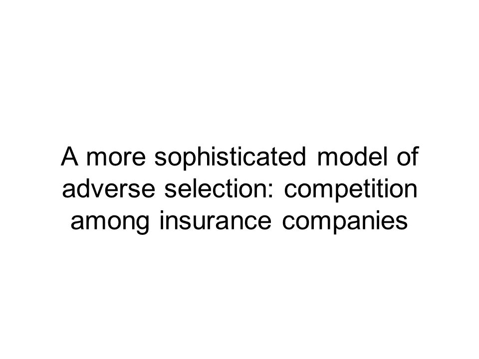 A more sophisticated model of adverse selection: competition among insurance companies