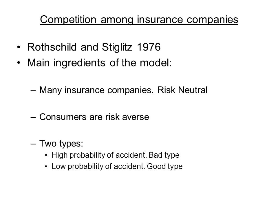 Competition among insurance companies Rothschild and Stiglitz 1976 Main ingredients of the model: –Many insurance companies. Risk Neutral –Consumers a