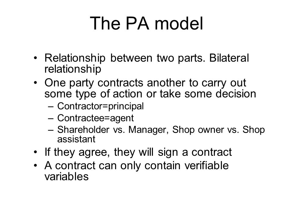 The PA model Relationship between two parts. Bilateral relationship One party contracts another to carry out some type of action or take some decision