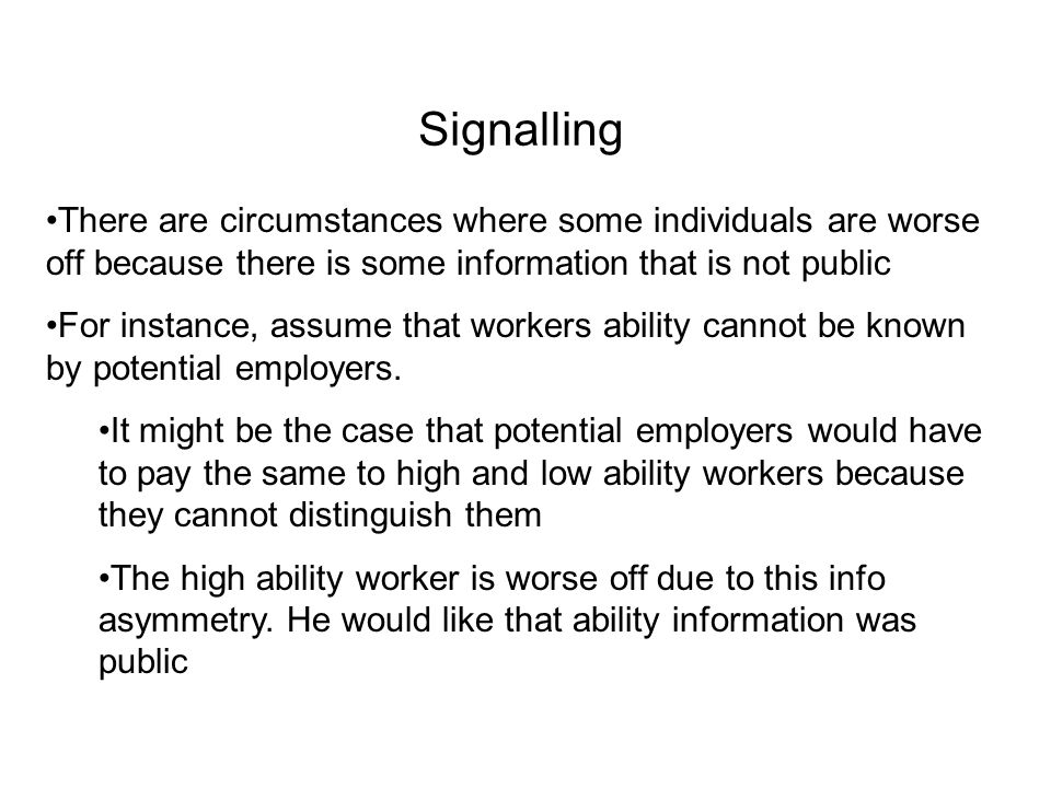 There are circumstances where some individuals are worse off because there is some information that is not public For instance, assume that workers ab