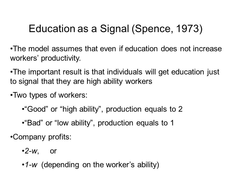 Education as a Signal (Spence, 1973) The model assumes that even if education does not increase workers' productivity. The important result is that in
