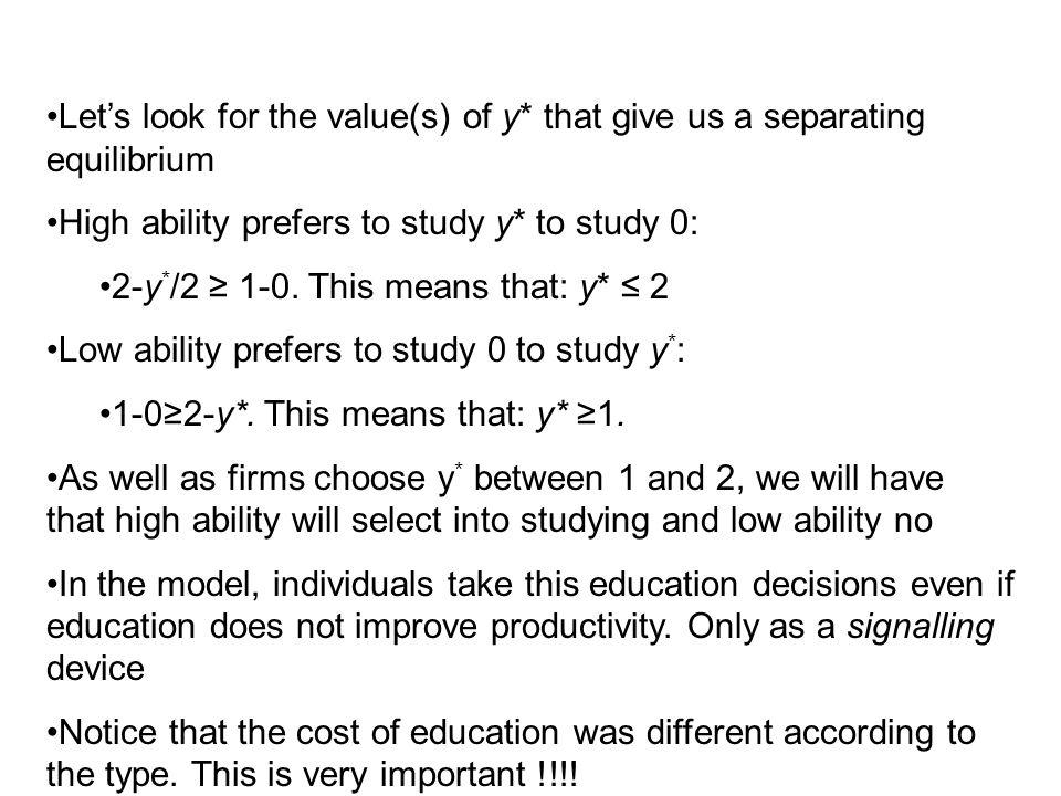 High ability prefers to study y* to study 0: 2-y * /2 ≥ 1-0. This means that: y* ≤ 2 Low ability prefers to study 0 to study y * : 1-0≥2-y*. This mean