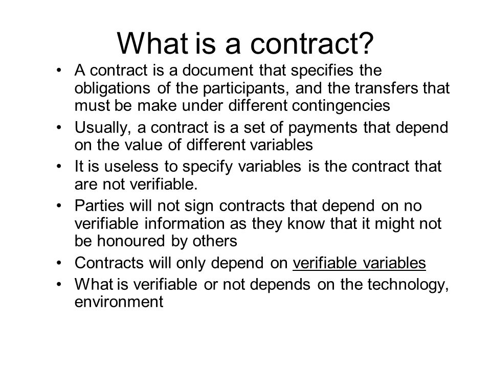 What is a contract? A contract is a document that specifies the obligations of the participants, and the transfers that must be make under different c