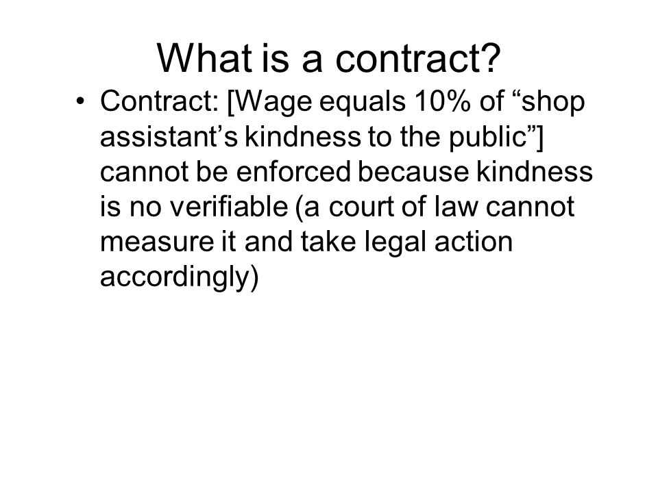 """What is a contract? Contract: [Wage equals 10% of """"shop assistant's kindness to the public""""] cannot be enforced because kindness is no verifiable (a c"""