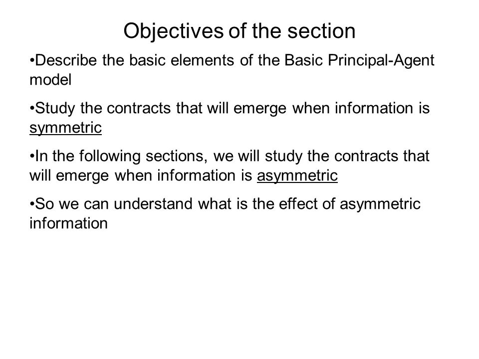 Objectives of the section Describe the basic elements of the Basic Principal-Agent model Study the contracts that will emerge when information is symm
