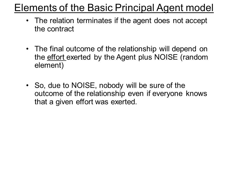 Elements of the Basic Principal Agent model The relation terminates if the agent does not accept the contract The final outcome of the relationship wi