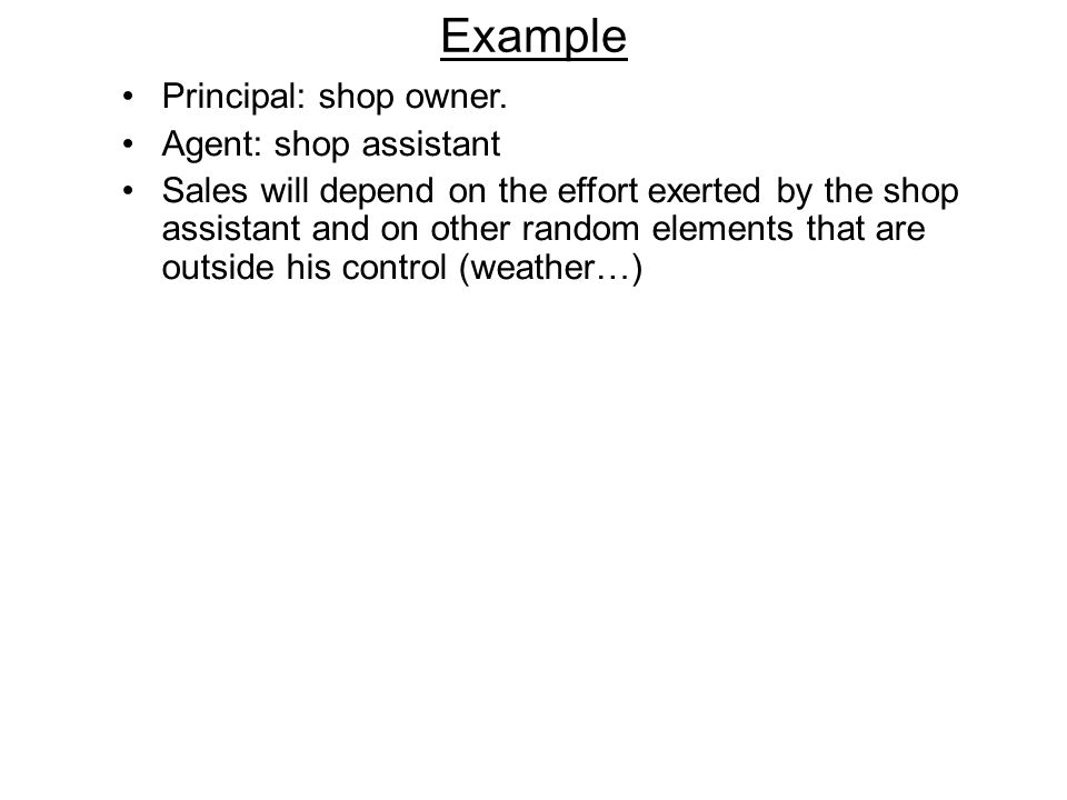 Example Principal: shop owner. Agent: shop assistant Sales will depend on the effort exerted by the shop assistant and on other random elements that a