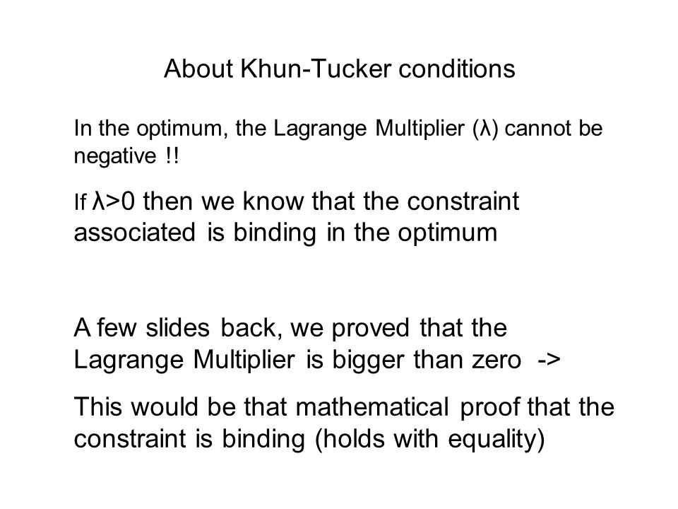About Khun-Tucker conditions In the optimum, the Lagrange Multiplier (λ) cannot be negative !! If λ>0 then we know that the constraint associated is b