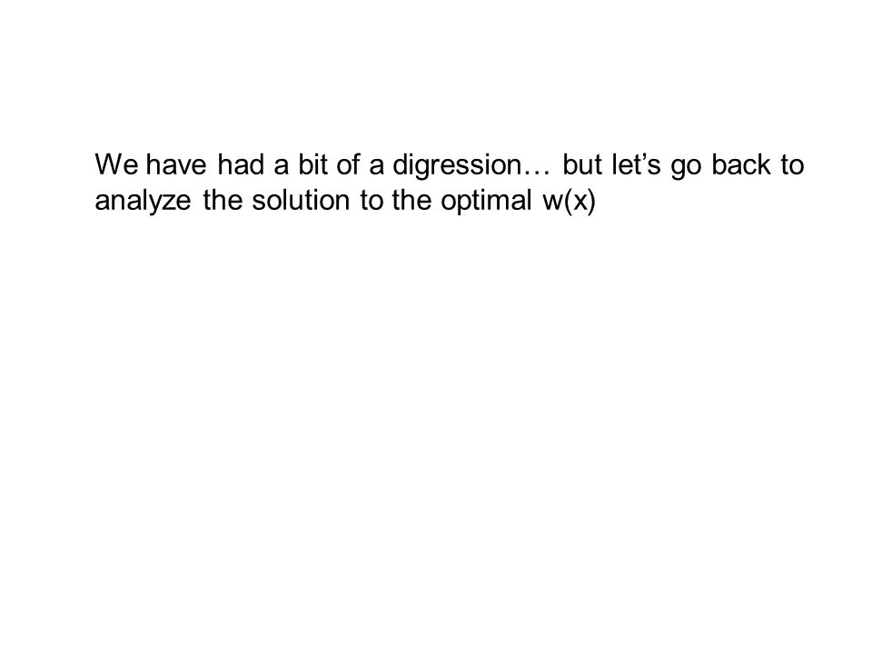 We have had a bit of a digression… but let's go back to analyze the solution to the optimal w(x)